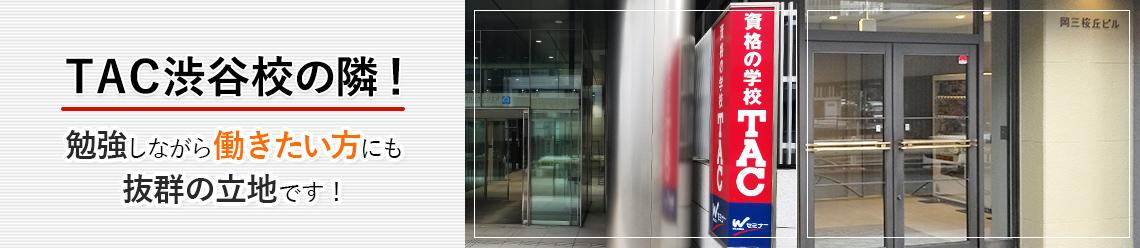 TAC渋谷校の隣!勉強しながら働きたい人にも抜群の立地です!